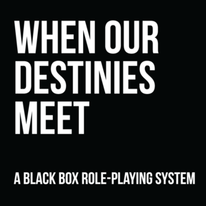 White text on a black background saying: When our destinies meet - A black box role-playing system